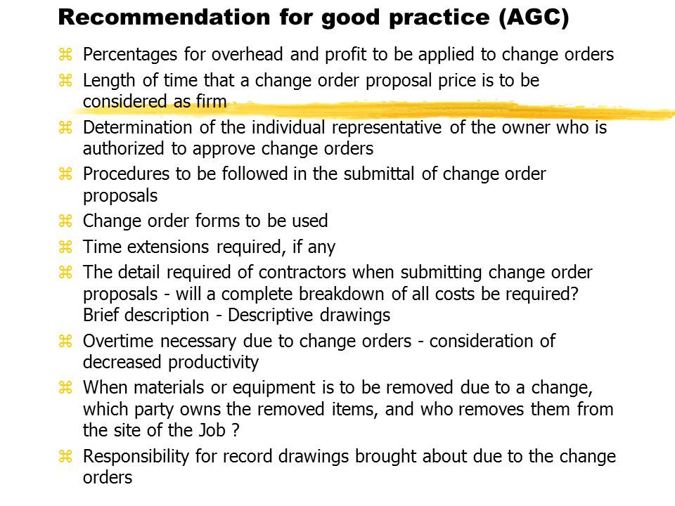 Recommendation for good practice (AGC) zPercentages for overhead and profit to be applied to change orders zLength of time that a change order proposal price is to be considered as firm zDetermination of the individual representative of the owner who is authorized to approve change orders zProcedures to be followed in the submittal of change order proposals zChange order forms to be used zTime extensions required, if any zThe detail required of contractors when submitting change order proposals - will a complete breakdown of all costs be required.