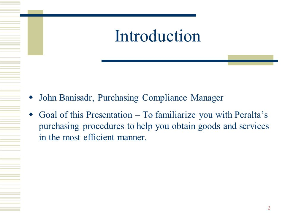 2 Introduction  John Banisadr, Purchasing Compliance Manager  Goal of this Presentation – To familiarize you with Peralta's purchasing procedures to help you obtain goods and services in the most efficient manner.