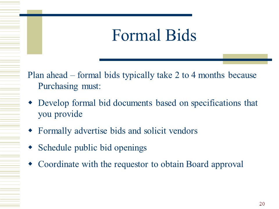 20 Formal Bids Plan ahead – formal bids typically take 2 to 4 months because Purchasing must:  Develop formal bid documents based on specifications that you provide  Formally advertise bids and solicit vendors  Schedule public bid openings  Coordinate with the requestor to obtain Board approval