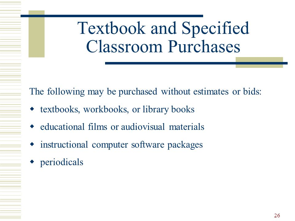 26 Textbook and Specified Classroom Purchases The following may be purchased without estimates or bids:  textbooks, workbooks, or library books  educational films or audiovisual materials  instructional computer software packages  periodicals