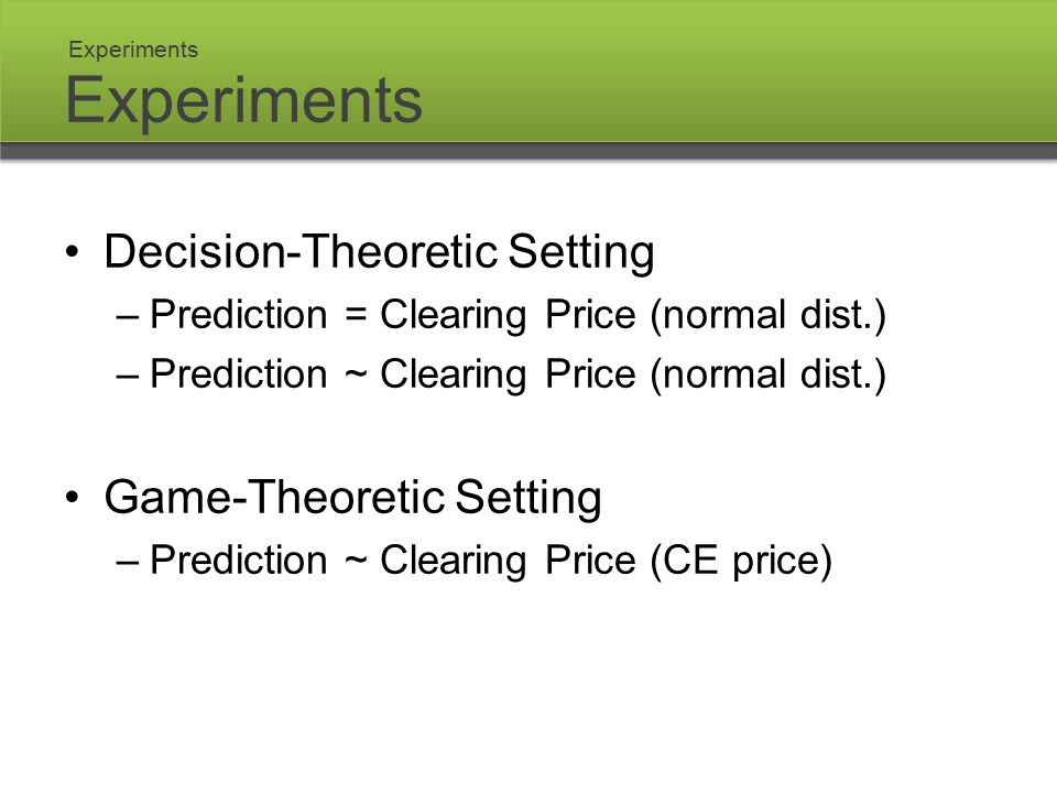 Experiments Decision-Theoretic Setting –Prediction = Clearing Price (normal dist.) –Prediction ~ Clearing Price (normal dist.) Game-Theoretic Setting –Prediction ~ Clearing Price (CE price) Experiments