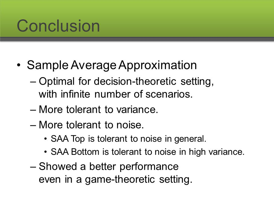 Conclusion Sample Average Approximation –Optimal for decision-theoretic setting, with infinite number of scenarios. –More tolerant to variance. –More