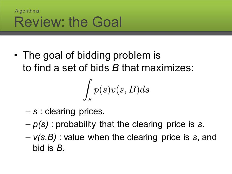 Review: the Goal The goal of bidding problem is to find a set of bids B that maximizes: –s : clearing prices. –p(s) : probability that the clearing pr