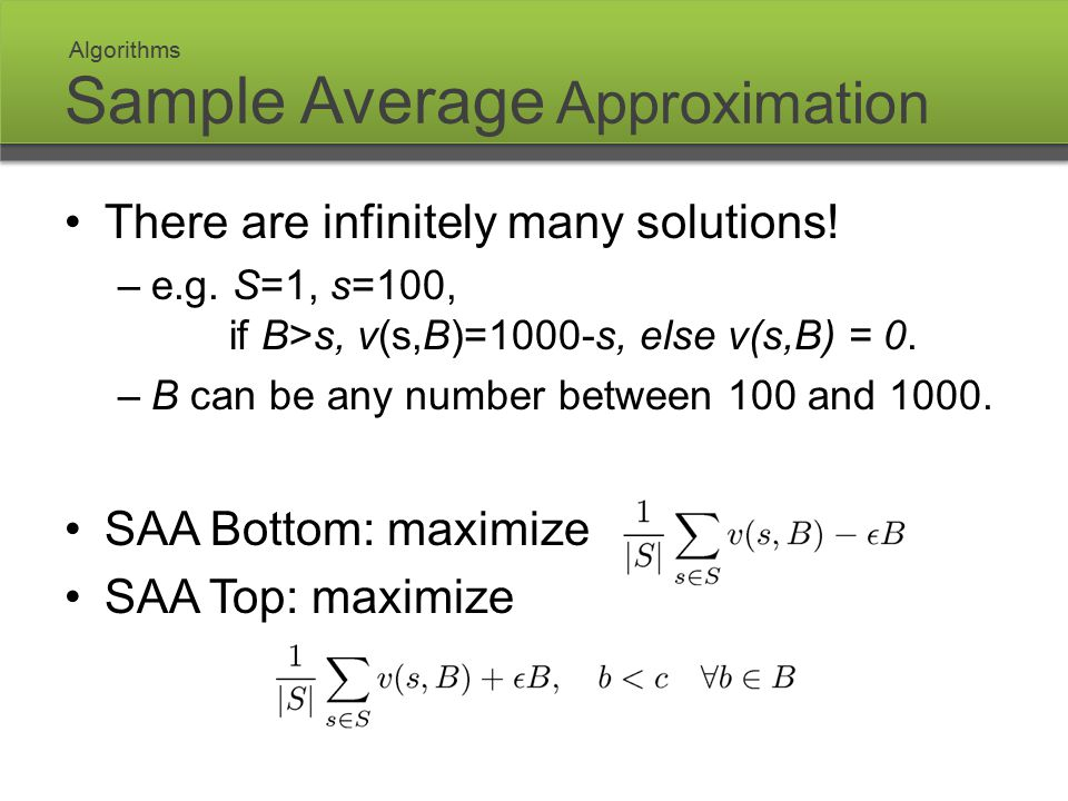 Sample Average Approximation There are infinitely many solutions! –e.g. S=1, s=100, if B>s, v(s,B)=1000-s, else v(s,B) = 0. –B can be any number betwe
