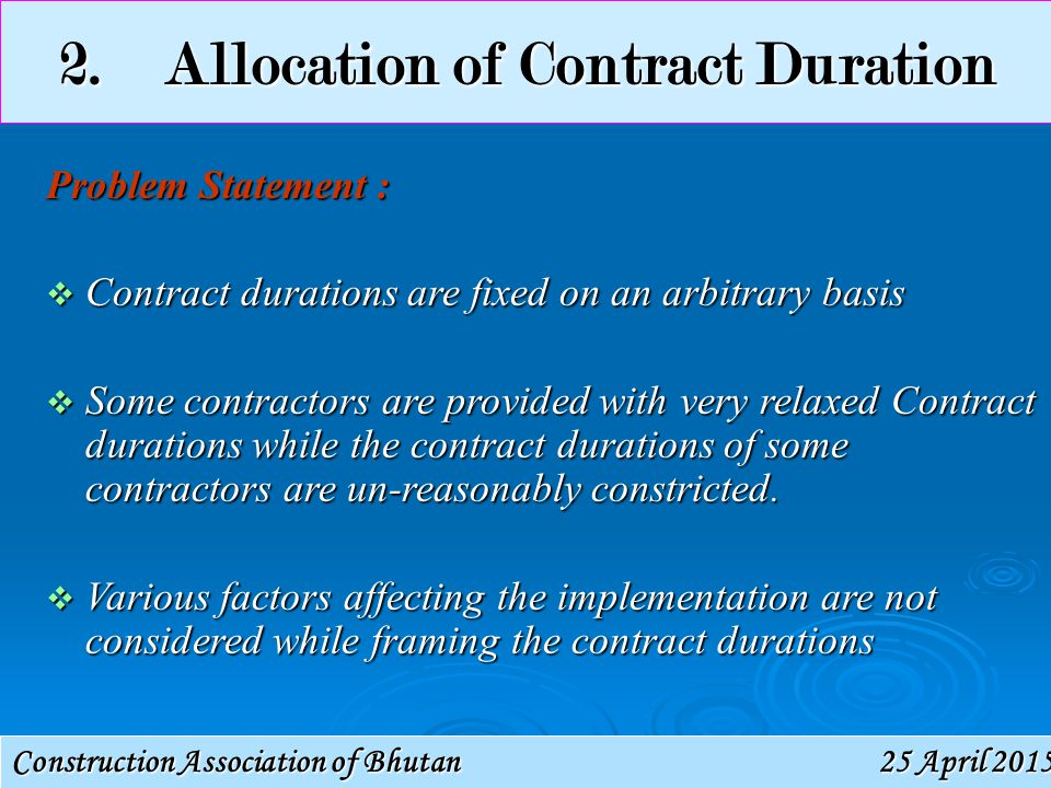 Construction Association of Bhutan 25 April 201525 April 201525 April 2015 2.Allocation of Contract Duration Problem Statement :  Contract durations are fixed on an arbitrary basis  Some contractors are provided with very relaxed Contract durations while the contract durations of some contractors are un-reasonably constricted.