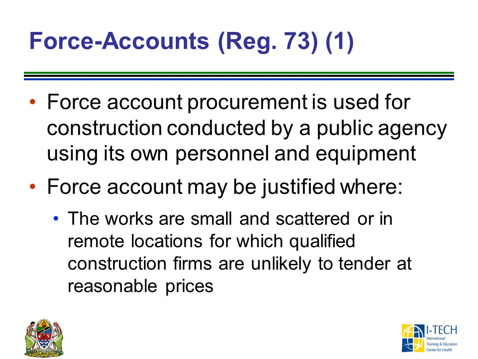 Force-Accounts (Reg. 73) (1) Force account procurement is used for construction conducted by a public agency using its own personnel and equipment For