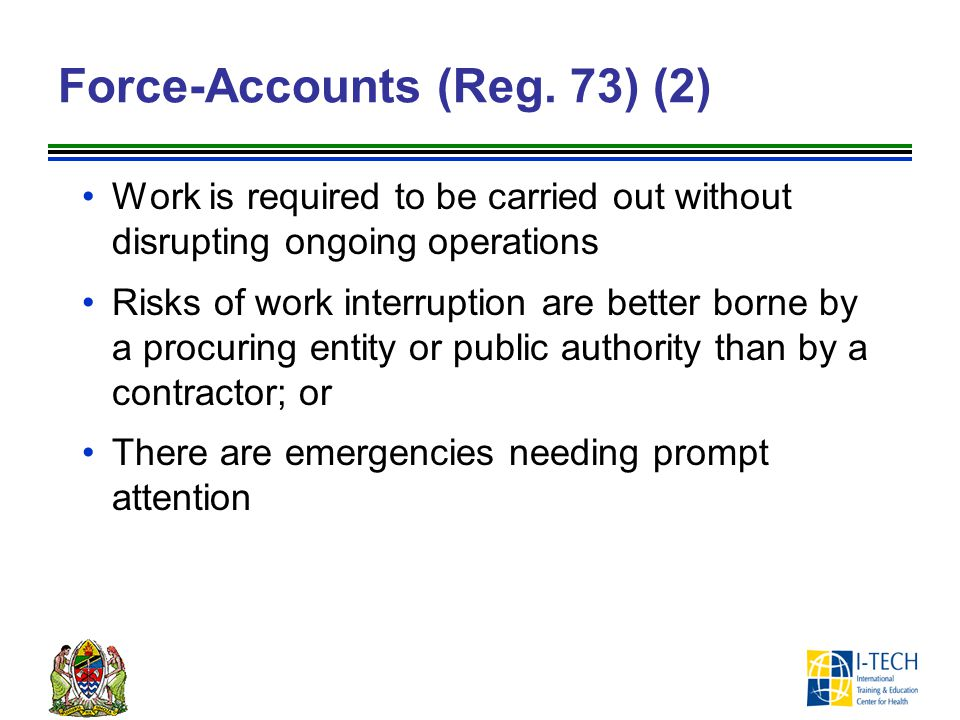 Force-Accounts (Reg. 73) (2) Work is required to be carried out without disrupting ongoing operations Risks of work interruption are better borne by a