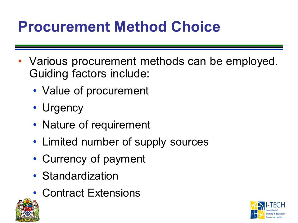 Procurement Method Choice Various procurement methods can be employed. Guiding factors include: Value of procurement Urgency Nature of requirement Lim