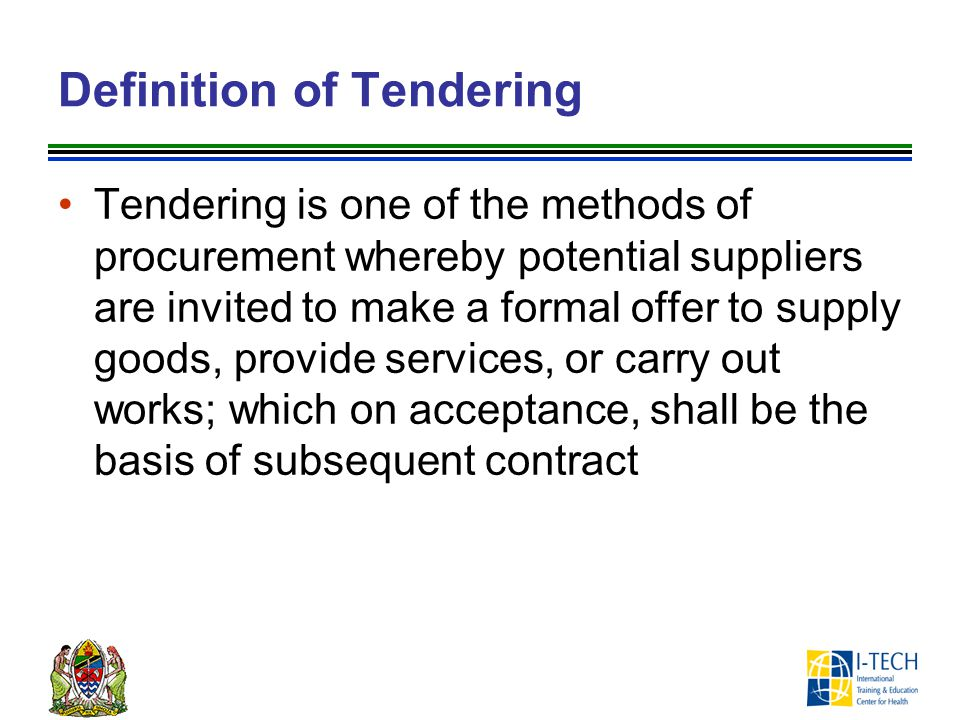 Definition of Tendering Tendering is one of the methods of procurement whereby potential suppliers are invited to make a formal offer to supply goods,