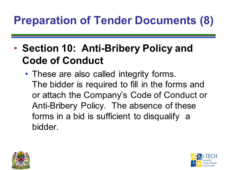 Preparation of Tender Documents (8) Section 10: Anti-Bribery Policy and Code of Conduct These are also called integrity forms. The bidder is required