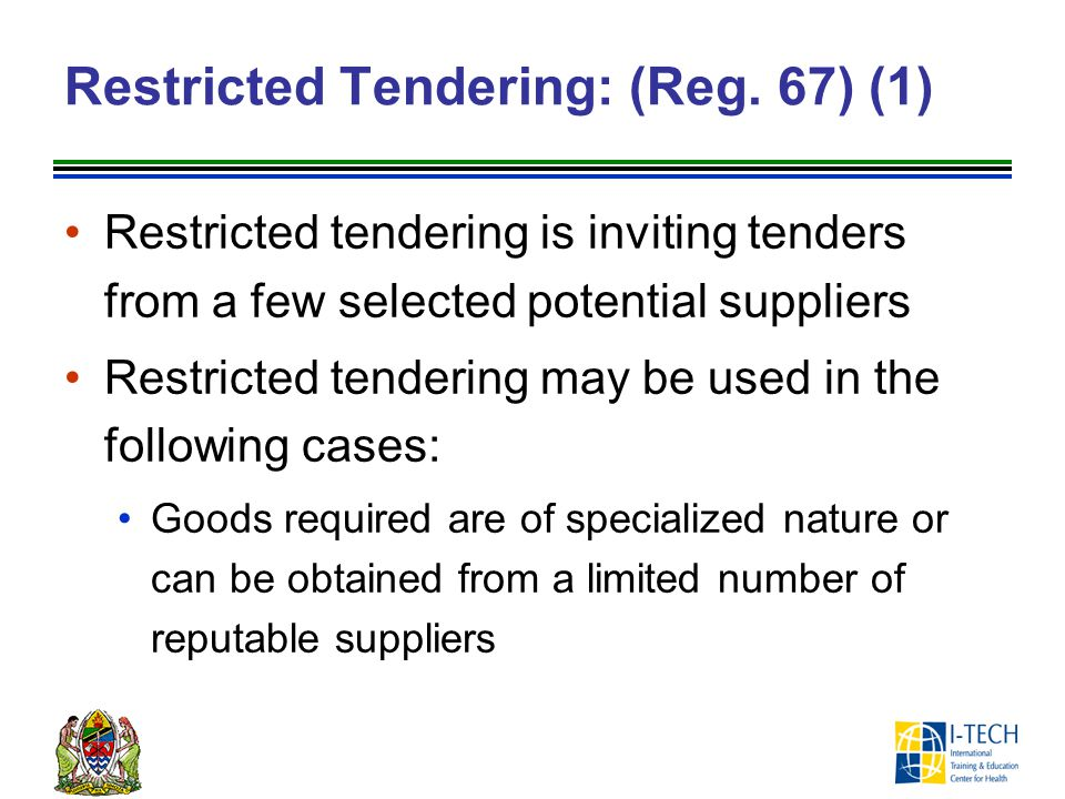Restricted Tendering: (Reg. 67) (1) Restricted tendering is inviting tenders from a few selected potential suppliers Restricted tendering may be used