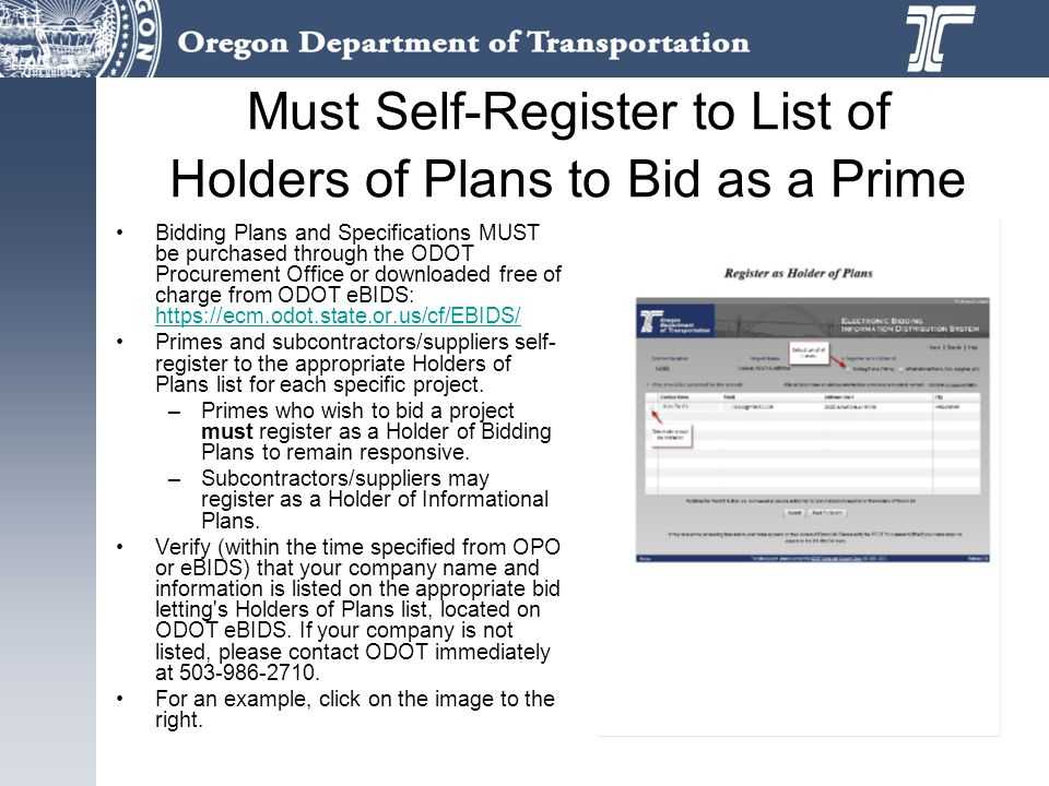 Must Self-Register to List of Holders of Plans to Bid as a Prime Bidding Plans and Specifications MUST be purchased through the ODOT Procurement Office or downloaded free of charge from ODOT eBIDS: https://ecm.odot.state.or.us/cf/EBIDS/ https://ecm.odot.state.or.us/cf/EBIDS/ Primes and subcontractors/suppliers self- register to the appropriate Holders of Plans list for each specific project.