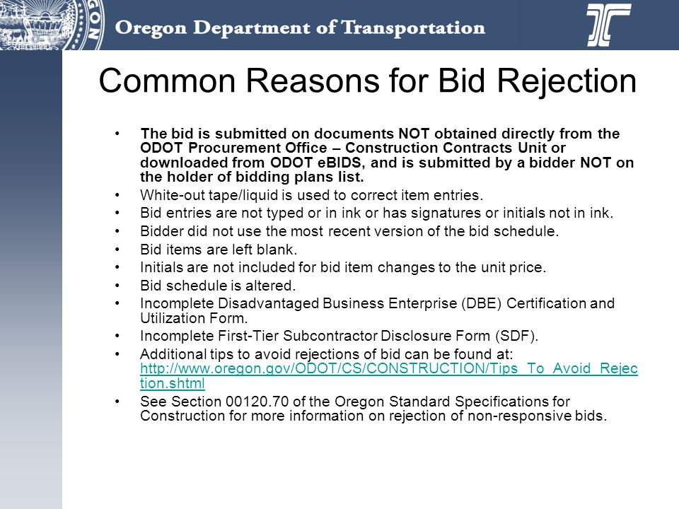 Common Reasons for Bid Rejection The bid is submitted on documents NOT obtained directly from the ODOT Procurement Office – Construction Contracts Unit or downloaded from ODOT eBIDS, and is submitted by a bidder NOT on the holder of bidding plans list.