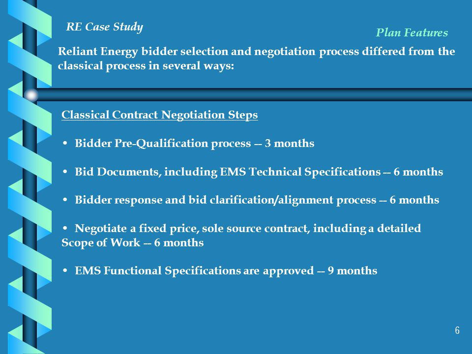 6 RE Case Study Reliant Energy bidder selection and negotiation process differed from the classical process in several ways: Plan Features Classical Contract Negotiation Steps Bidder Pre-Qualification process -- 3 months Bid Documents, including EMS Technical Specifications -- 6 months Bidder response and bid clarification/alignment process -- 6 months Negotiate a fixed price, sole source contract, including a detailed Scope of Work -- 6 months EMS Functional Specifications are approved -- 9 months