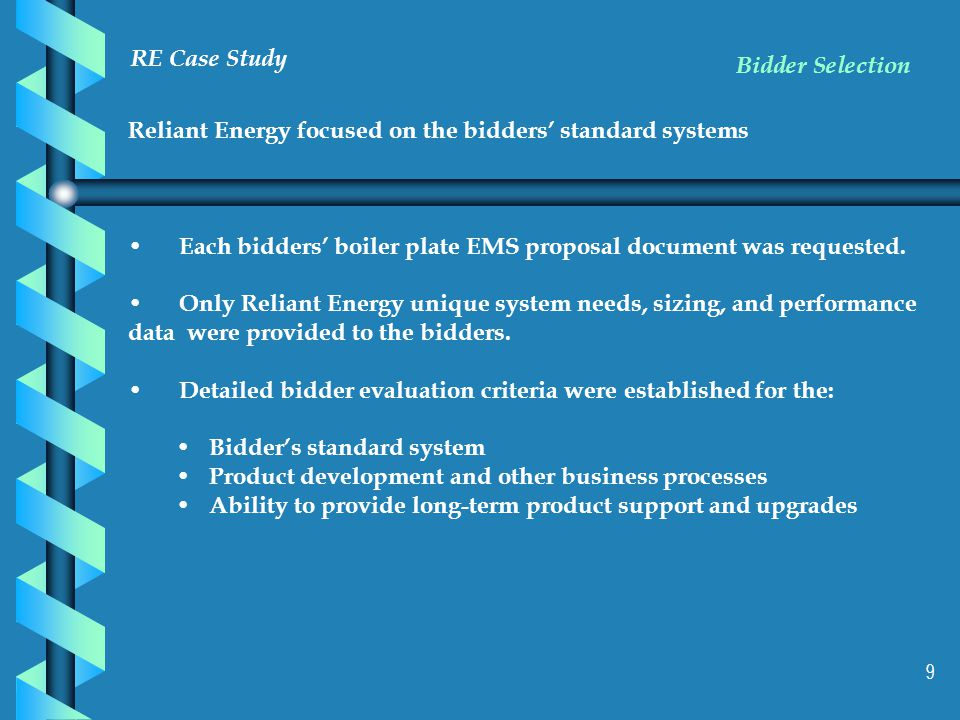 9 RE Case Study Reliant Energy focused on the bidders' standard systems Each bidders' boiler plate EMS proposal document was requested.