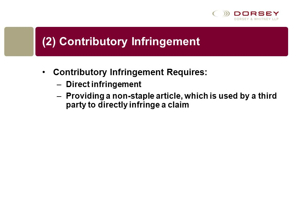(2) Contributory Infringement Contributory Infringement Requires: –Direct infringement –Providing a non-staple article, which is used by a third party