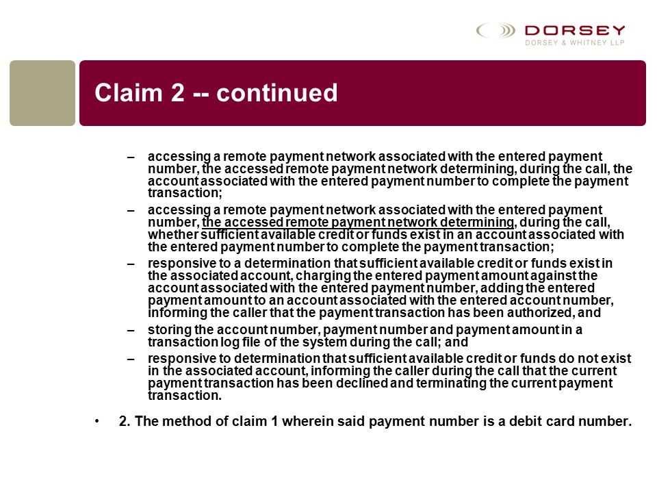 Claim 2 -- continued –accessing a remote payment network associated with the entered payment number, the accessed remote payment network determining, during the call, the account associated with the entered payment number to complete the payment transaction; –accessing a remote payment network associated with the entered payment number, the accessed remote payment network determining, during the call, whether sufficient available credit or funds exist in an account associated with the entered payment number to complete the payment transaction; –responsive to a determination that sufficient available credit or funds exist in the associated account, charging the entered payment amount against the account associated with the entered payment number, adding the entered payment amount to an account associated with the entered account number, informing the caller that the payment transaction has been authorized, and –storing the account number, payment number and payment amount in a transaction log file of the system during the call; and –responsive to determination that sufficient available credit or funds do not exist in the associated account, informing the caller during the call that the current payment transaction has been declined and terminating the current payment transaction.