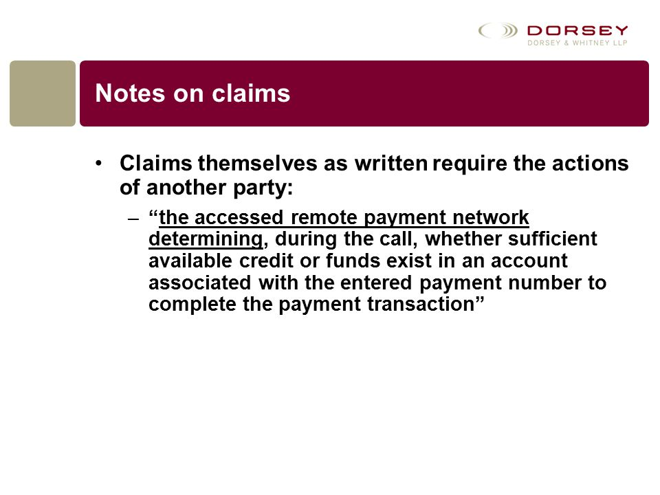 Notes on claims Claims themselves as written require the actions of another party: – the accessed remote payment network determining, during the call, whether sufficient available credit or funds exist in an account associated with the entered payment number to complete the payment transaction
