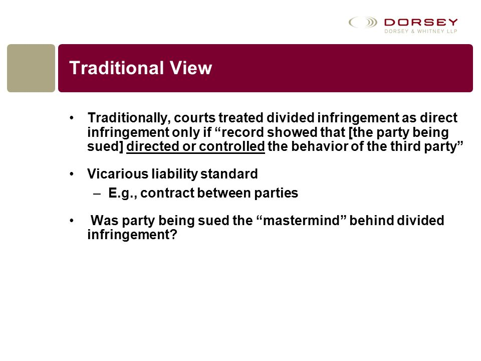 Traditional View Traditionally, courts treated divided infringement as direct infringement only if record showed that [the party being sued] directed or controlled the behavior of the third party Vicarious liability standard –E.g., contract between parties Was party being sued the mastermind behind divided infringement?