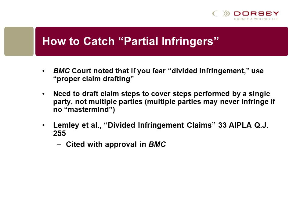How to Catch Partial Infringers BMC Court noted that if you fear divided infringement, use proper claim drafting Need to draft claim steps to cover steps performed by a single party, not multiple parties (multiple parties may never infringe if no mastermind ) Lemley et al., Divided Infringement Claims 33 AIPLA Q.J.