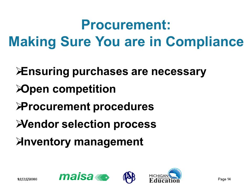 11/21/2008 Page 14 9/12/2008 Page 14 Procurement: Making Sure You are in Compliance  Ensuring purchases are necessary  Open competition  Procurement procedures  Vendor selection process  Inventory management