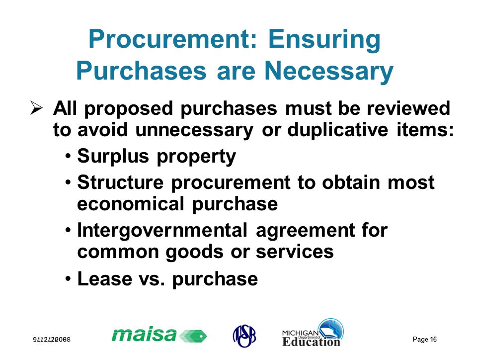 11/21/2008 Page 16 9/12/2008 Page 16 Procurement: Ensuring Purchases are Necessary  All proposed purchases must be reviewed to avoid unnecessary or duplicative items: Surplus property Structure procurement to obtain most economical purchase Intergovernmental agreement for common goods or services Lease vs.
