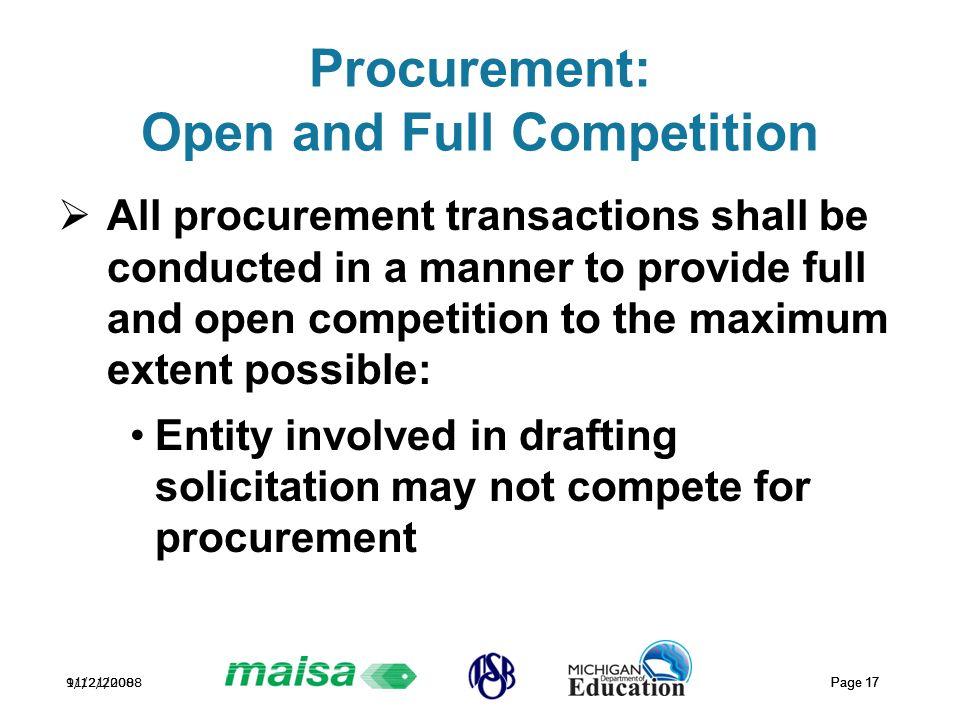 11/21/2008 Page 17 9/12/2008 Page 17 Procurement: Open and Full Competition  All procurement transactions shall be conducted in a manner to provide full and open competition to the maximum extent possible: Entity involved in drafting solicitation may not compete for procurement
