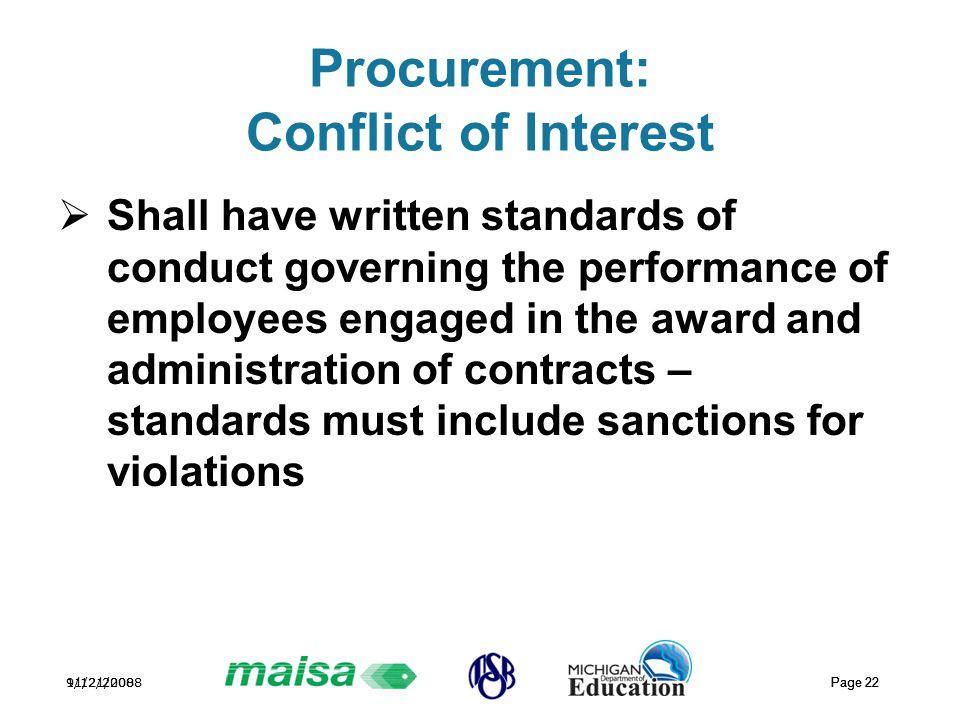 11/21/2008 Page 22 9/12/2008 Page 22 Procurement: Conflict of Interest  Shall have written standards of conduct governing the performance of employees engaged in the award and administration of contracts – standards must include sanctions for violations