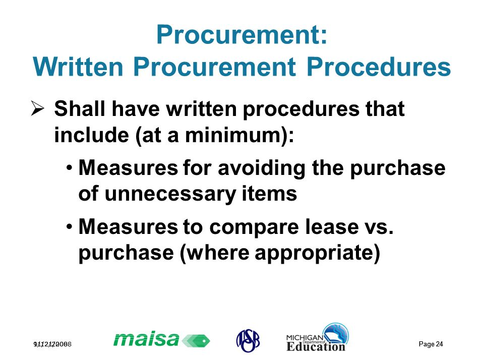 11/21/2008 Page 24 9/12/2008 Page 24 Procurement: Written Procurement Procedures  Shall have written procedures that include (at a minimum): Measures for avoiding the purchase of unnecessary items Measures to compare lease vs.