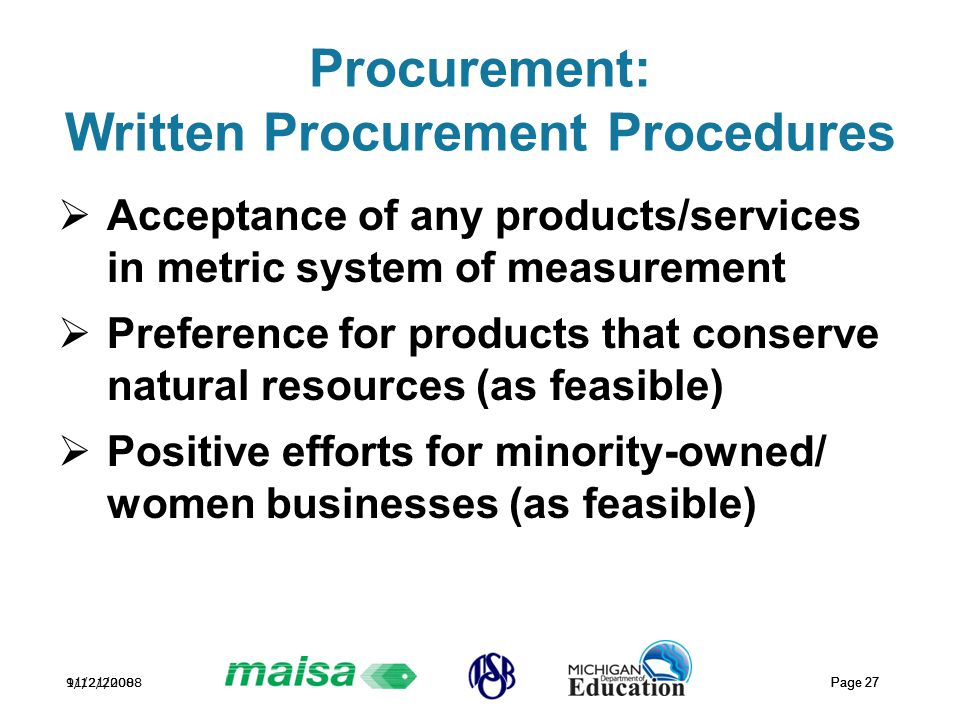 11/21/2008 Page 27 9/12/2008 Page 27 Procurement: Written Procurement Procedures  Acceptance of any products/services in metric system of measurement  Preference for products that conserve natural resources (as feasible)  Positive efforts for minority-owned/ women businesses (as feasible)