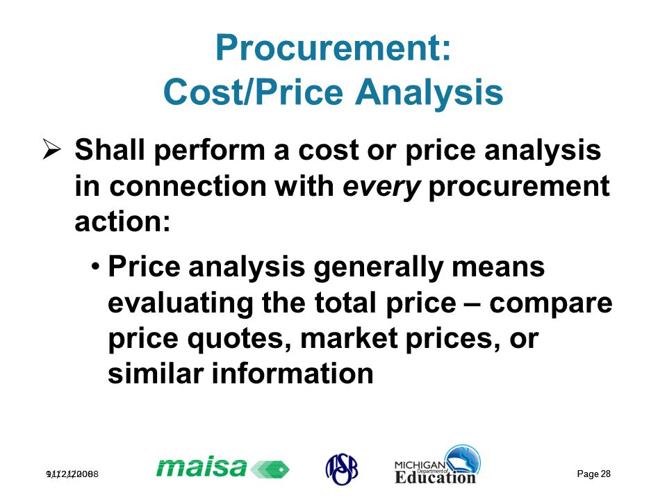 11/21/2008 Page 28 9/12/2008 Page 28 Procurement: Cost/Price Analysis  Shall perform a cost or price analysis in connection with every procurement action: Price analysis generally means evaluating the total price – compare price quotes, market prices, or similar information