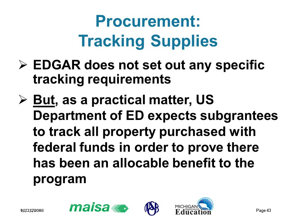 11/21/2008 Page 43 9/12/2008 Page 43 Procurement: Tracking Supplies  EDGAR does not set out any specific tracking requirements  But, as a practical matter, US Department of ED expects subgrantees to track all property purchased with federal funds in order to prove there has been an allocable benefit to the program