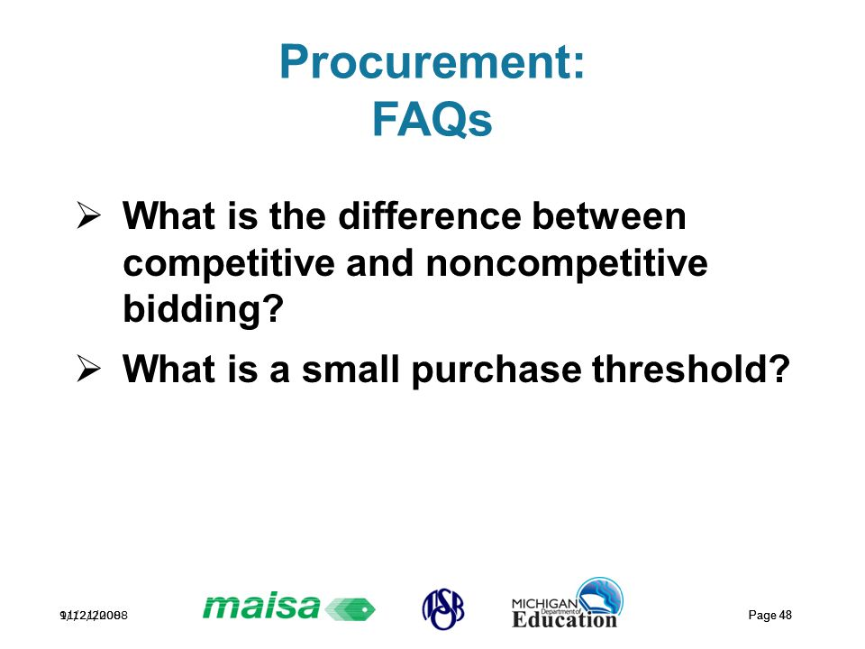 11/21/2008 Page 48 9/12/2008 Page 48 Procurement: FAQs  What is the difference between competitive and noncompetitive bidding?  What is a small purc