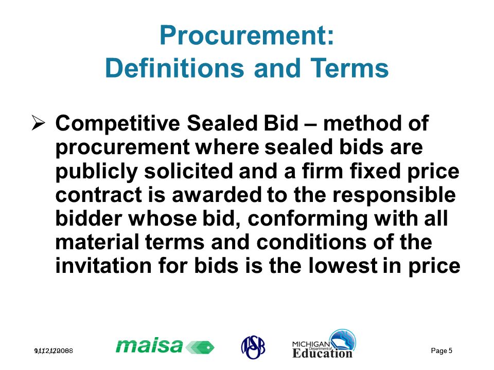 11/21/2008 Page 5 9/12/2008 Page 5 Procurement: Definitions and Terms  Competitive Sealed Bid – method of procurement where sealed bids are publicly