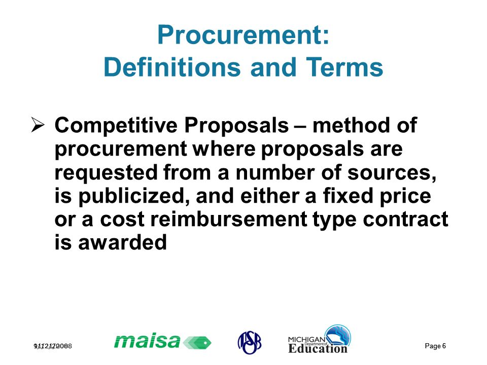 11/21/2008 Page 6 9/12/2008 Page 6 Procurement: Definitions and Terms  Competitive Proposals – method of procurement where proposals are requested from a number of sources, is publicized, and either a fixed price or a cost reimbursement type contract is awarded