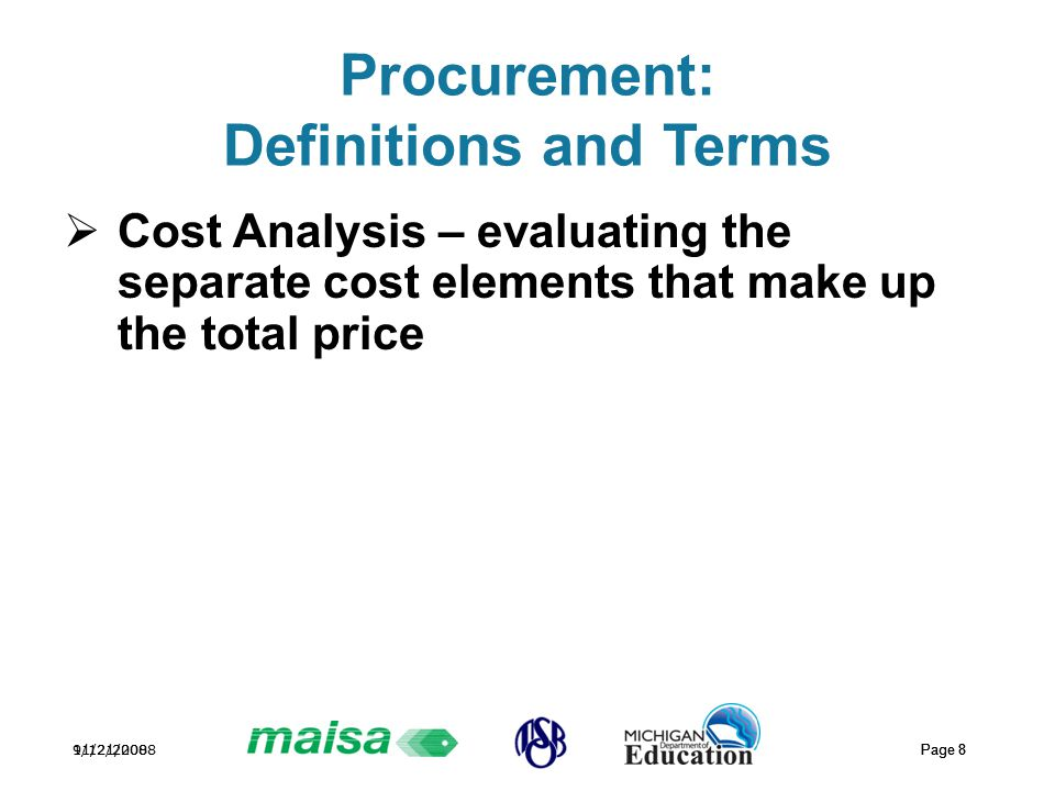 11/21/2008 Page 8 9/12/2008 Page 8 Procurement: Definitions and Terms  Cost Analysis – evaluating the separate cost elements that make up the total p