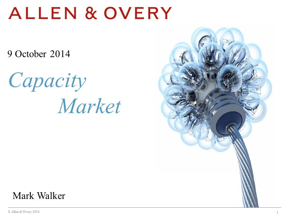 © Allen & Overy 2014 Capacity Market 1 9 October 2014 Mark Walker