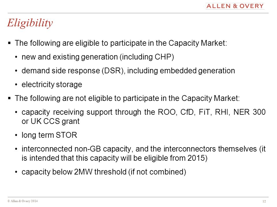 © Allen & Overy 2014 Eligibility  The following are eligible to participate in the Capacity Market: new and existing generation (including CHP) demand side response (DSR), including embedded generation electricity storage  The following are not eligible to participate in the Capacity Market: capacity receiving support through the ROO, CfD, FiT, RHI, NER 300 or UK CCS grant long term STOR interconnected non-GB capacity, and the interconnectors themselves (it is intended that this capacity will be eligible from 2015) capacity below 2MW threshold (if not combined) 12