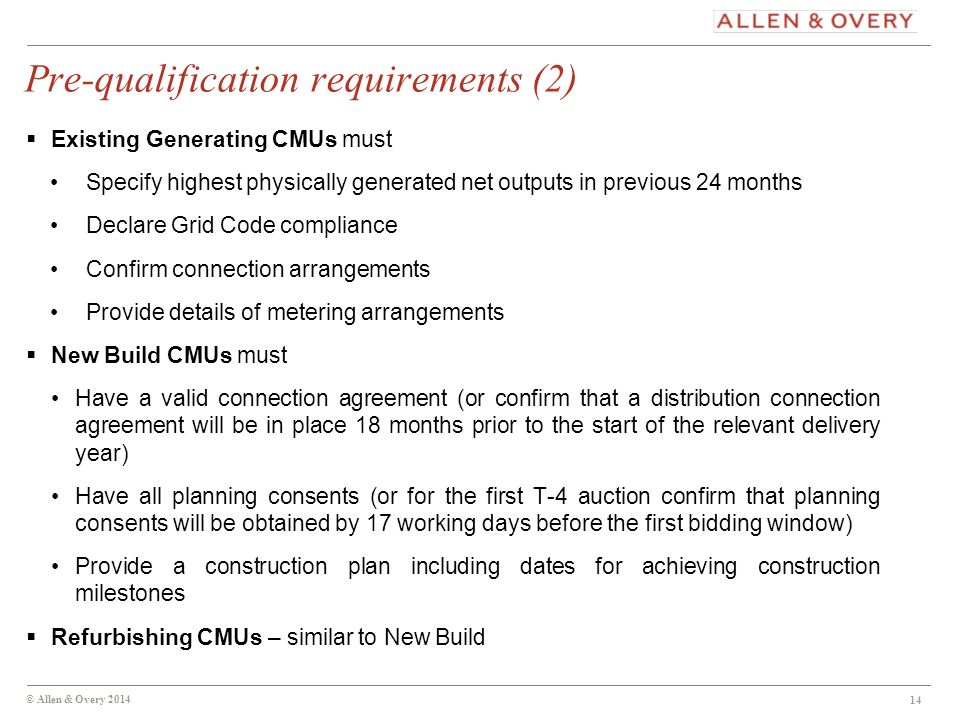 © Allen & Overy 2014 Pre-qualification requirements (2)  Existing Generating CMUs must Specify highest physically generated net outputs in previous 24 months Declare Grid Code compliance Confirm connection arrangements Provide details of metering arrangements  New Build CMUs must Have a valid connection agreement (or confirm that a distribution connection agreement will be in place 18 months prior to the start of the relevant delivery year) Have all planning consents (or for the first T-4 auction confirm that planning consents will be obtained by 17 working days before the first bidding window) Provide a construction plan including dates for achieving construction milestones  Refurbishing CMUs – similar to New Build 14