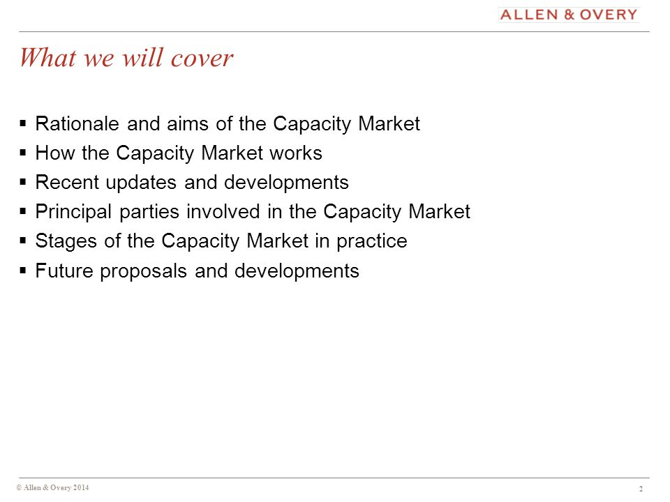 What we will cover  Rationale and aims of the Capacity Market  How the Capacity Market works  Recent updates and developments  Principal parties involved in the Capacity Market  Stages of the Capacity Market in practice  Future proposals and developments © Allen & Overy 2014 2