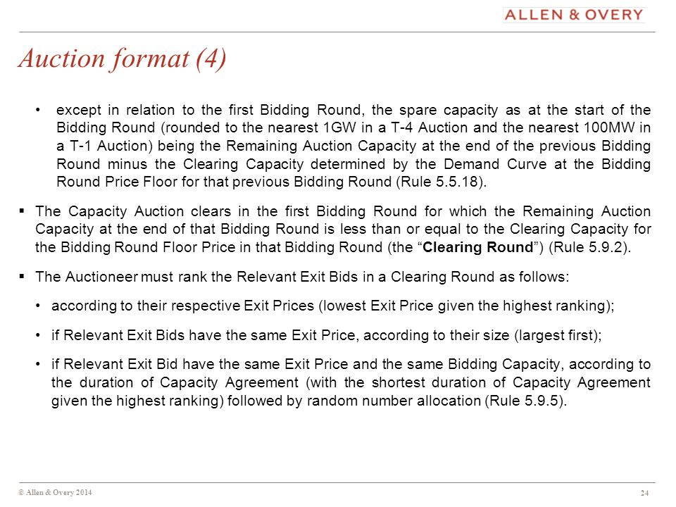 © Allen & Overy 2014 24 Auction format (4) except in relation to the first Bidding Round, the spare capacity as at the start of the Bidding Round (rounded to the nearest 1GW in a T-4 Auction and the nearest 100MW in a T-1 Auction) being the Remaining Auction Capacity at the end of the previous Bidding Round minus the Clearing Capacity determined by the Demand Curve at the Bidding Round Price Floor for that previous Bidding Round (Rule 5.5.18).