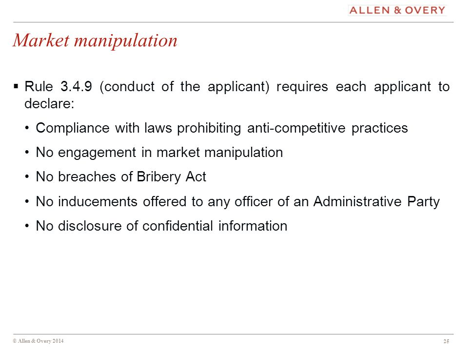 © Allen & Overy 2014 25 Market manipulation  Rule 3.4.9 (conduct of the applicant) requires each applicant to declare: Compliance with laws prohibiting anti-competitive practices No engagement in market manipulation No breaches of Bribery Act No inducements offered to any officer of an Administrative Party No disclosure of confidential information 25