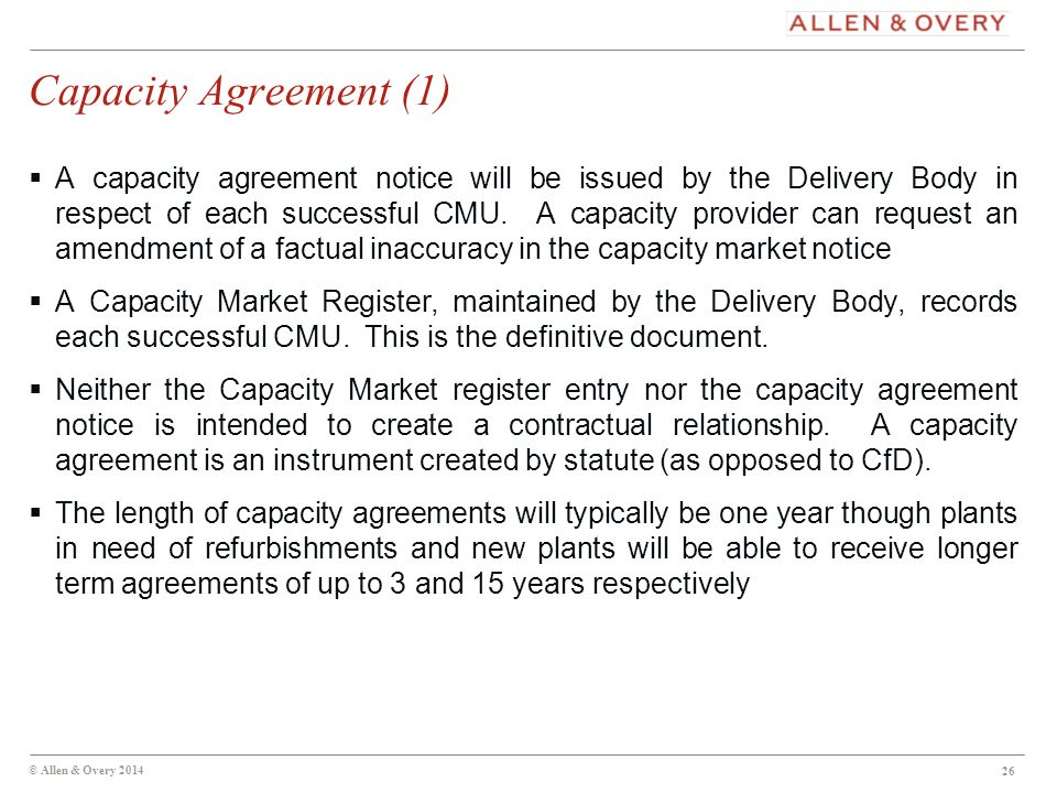 © Allen & Overy 2014 26 Capacity Agreement (1)  A capacity agreement notice will be issued by the Delivery Body in respect of each successful CMU.