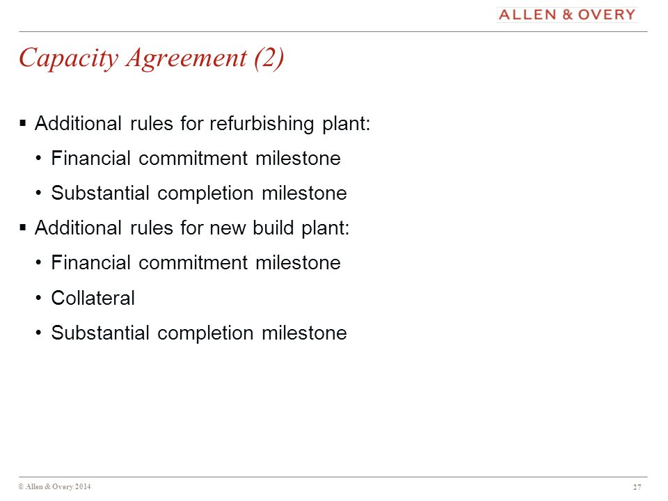 © Allen & Overy 2014 27 Capacity Agreement (2)  Additional rules for refurbishing plant: Financial commitment milestone Substantial completion milestone  Additional rules for new build plant: Financial commitment milestone Collateral Substantial completion milestone 27