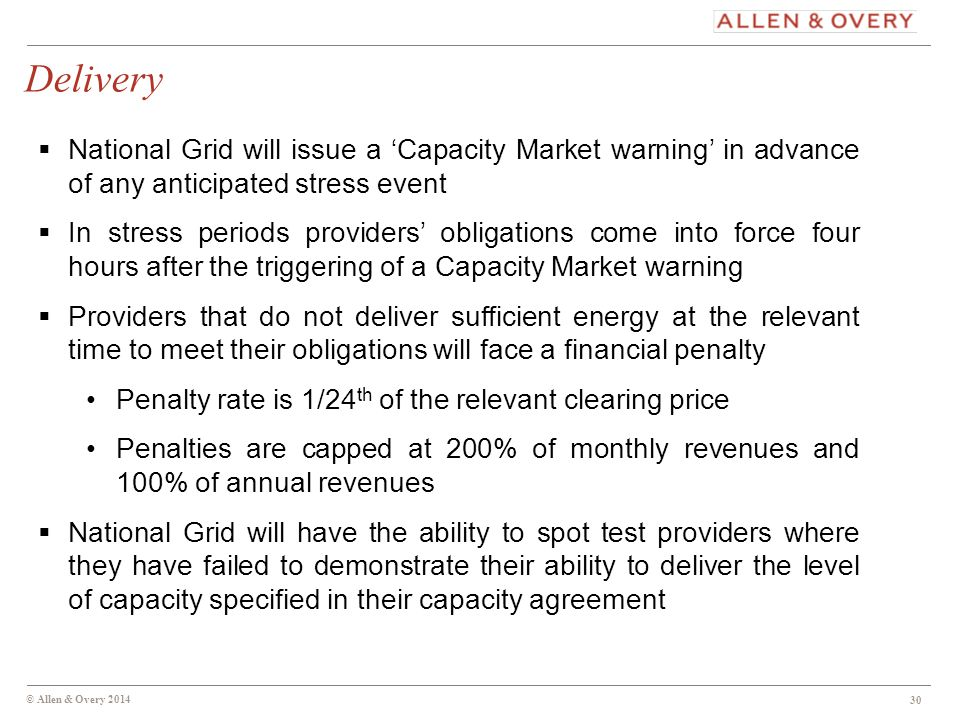 © Allen & Overy 2014 Delivery 30  National Grid will issue a 'Capacity Market warning' in advance of any anticipated stress event  In stress periods providers' obligations come into force four hours after the triggering of a Capacity Market warning  Providers that do not deliver sufficient energy at the relevant time to meet their obligations will face a financial penalty Penalty rate is 1/24 th of the relevant clearing price Penalties are capped at 200% of monthly revenues and 100% of annual revenues  National Grid will have the ability to spot test providers where they have failed to demonstrate their ability to deliver the level of capacity specified in their capacity agreement