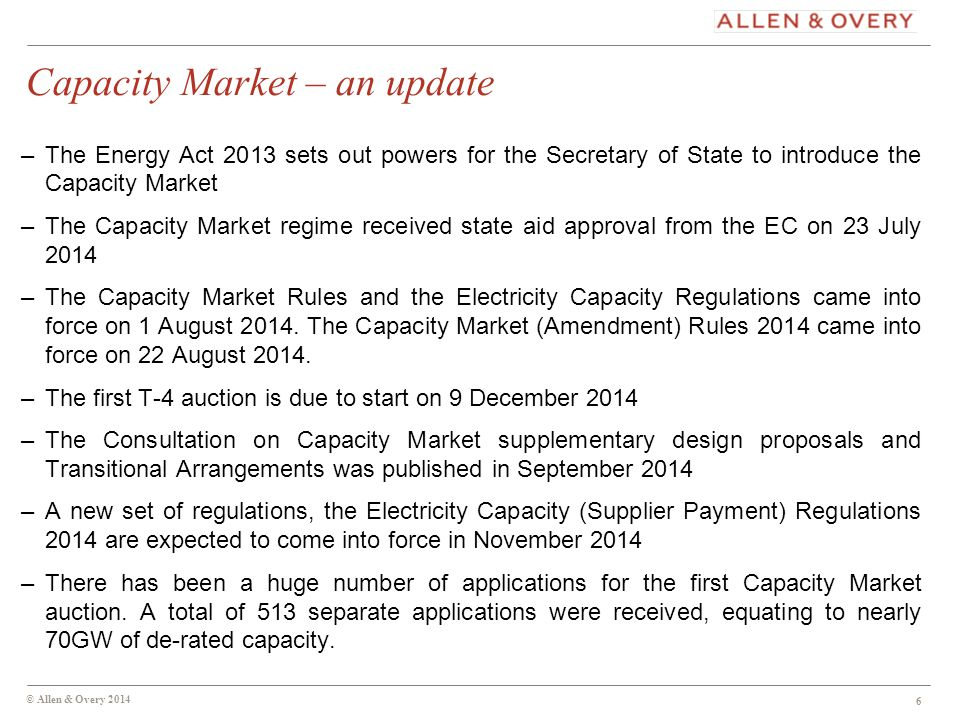 Capacity Market – an update –The Energy Act 2013 sets out powers for the Secretary of State to introduce the Capacity Market –The Capacity Market regime received state aid approval from the EC on 23 July 2014 –The Capacity Market Rules and the Electricity Capacity Regulations came into force on 1 August 2014.