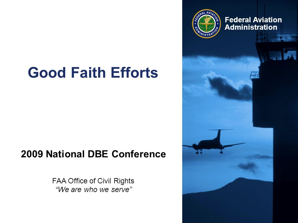 """Federal Aviation Administration Good Faith Efforts 2009 National DBE Conference FAA Office of Civil Rights """"We are who we serve"""""""