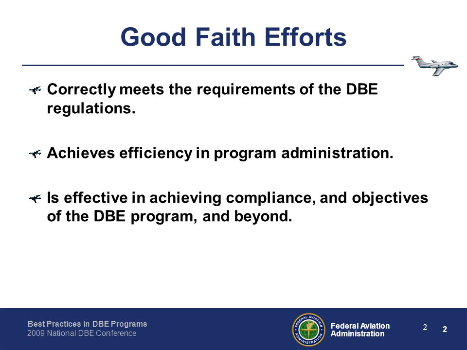2 Federal Aviation Administration Best Practices in DBE Programs 2009 National DBE Conference 2 Good Faith Efforts Correctly meets the requirements of the DBE regulations.