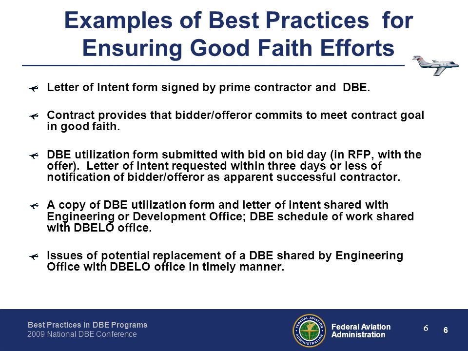 6 Federal Aviation Administration Best Practices in DBE Programs 2009 National DBE Conference 6 Examples of Best Practices for Ensuring Good Faith Efforts Letter of Intent form signed by prime contractor and DBE.