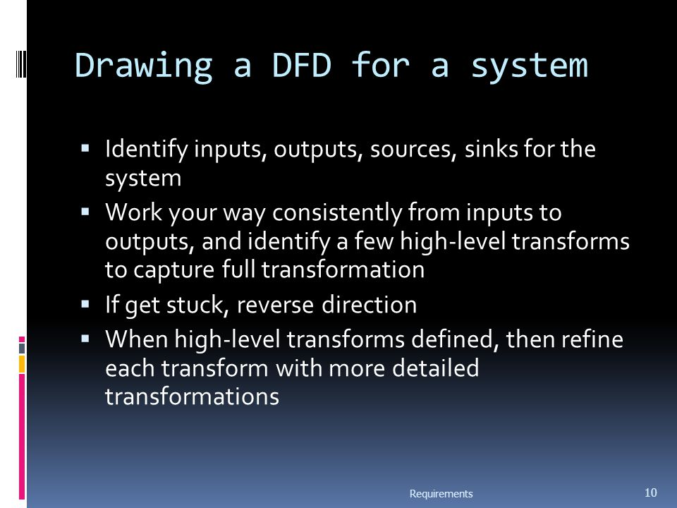 Drawing a DFD for a system  Identify inputs, outputs, sources, sinks for the system  Work your way consistently from inputs to outputs, and identify a few high-level transforms to capture full transformation  If get stuck, reverse direction  When high-level transforms defined, then refine each transform with more detailed transformations Requirements 10